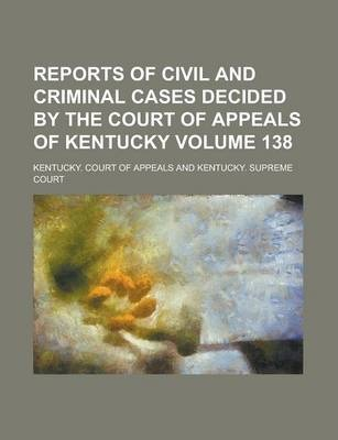 Reports of Civil and Criminal Cases Decided by the Court of Appeals of Kentucky Volume 138