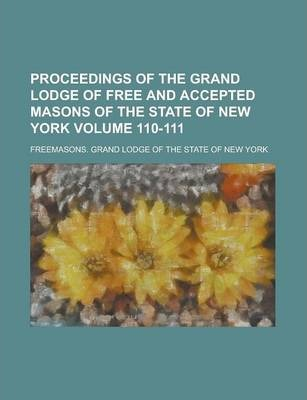 Proceedings of the Grand Lodge of Free and Accepted Masons of the State of New York Volume 110-111