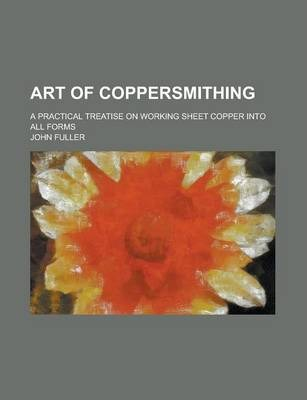 Art of Coppersmithing; A Practical Treatise on Working Sheet Copper Into All Forms
