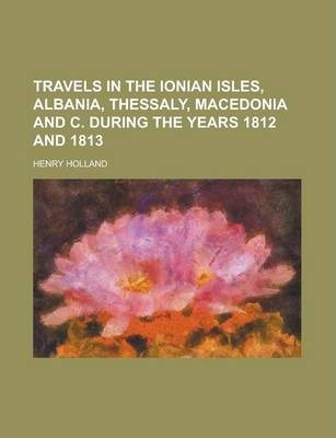 Travels in the Ionian Isles, Albania, Thessaly, Macedonia and C. During the Years 1812 and 1813