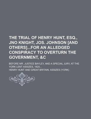 The Trial of Henry Hunt, Esq., Jno Knight, Jos. Johnson [And Others]for an Alledged Conspiracy to Overturn the Government, Before Mr. Justice Bayley, and a Special Jury, at the York Lent Assizes, 1820...