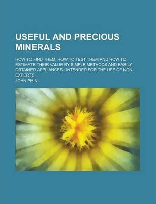 Useful and Precious Minerals; How to Find Them, How to Test Them and How to Estimate Their Value by Simple Methods and Easily Obtained Appliances