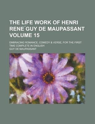 The Life Work of Henri Rene Guy de Maupassant; Embracing Romance, Comedy & Verse, for the First Time Complete in English Volume 15