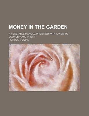 Money in the Garden; A Vegetable Manual, Prepared with a View to Economy and Profit