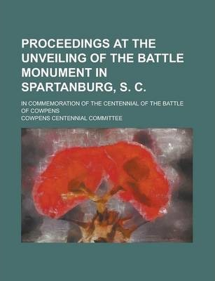 Proceedings at the Unveiling of the Battle Monument in Spartanburg, S. C; In Commemoration of the Centennial of the Battle of Cowpens