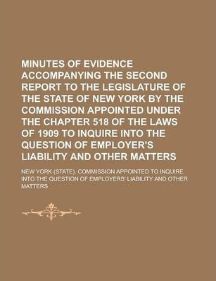 Minutes of Evidence Accompanying the Second Report to the Legislature of the State of New York by the Commission Appointed Under the Chapter 518 of the Laws of 1909 to Inquire Into the Question of Employer's Liability and Other Matters