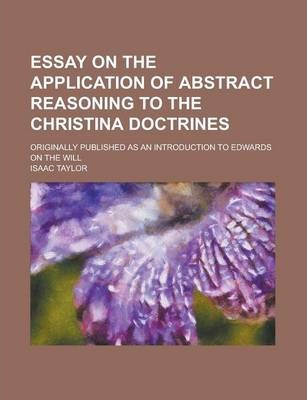 Essay on the Application of Abstract Reasoning to the Christina Doctrines; Originally Published as an Introduction to Edwards on the Will