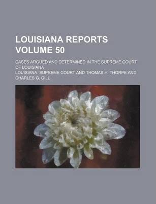 Louisiana Reports; Cases Argued and Determined in the Supreme Court of Louisiana Volume 50