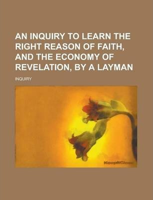 An Inquiry to Learn the Right Reason of Faith, and the Economy of Revelation, by a Layman