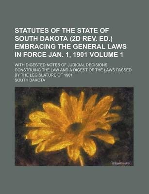 Statutes of the State of South Dakota (2D REV. Ed.) Embracing the General Laws in Force Jan. 1, 1901; With Digested Notes of Judicial Decisions Construing the Law and a Digest of the Laws Passed by the Legislature of 1901 Volume 1