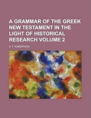 A Grammar of the Greek New Testament in the Light of Historical Research Volume 2
