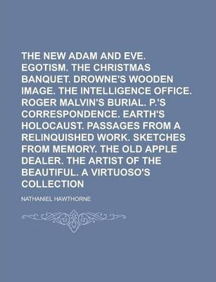 The New Adam and Eve. Egotism. the Christmas Banquet. Drowne's Wooden Image. the Intelligence Office. Roger Malvin's Burial. P.'s Correspondence. Earth's Holocaust. Passages from a Relinquished Work. Sketches from Memory. the Old Apple
