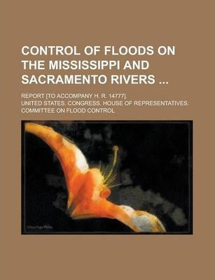 Control of Floods on the Mississippi and Sacramento Rivers; Report [To Accompany H. R. 14777].