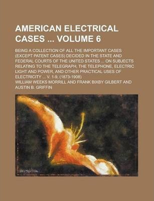 American Electrical Cases; Being a Collection of All the Important Cases (Except Patent Cases) Decided in the State and Federal Courts of the United States ... on Subjects Relating to the Telegraph, the Telephone, Electric Light Volume 6