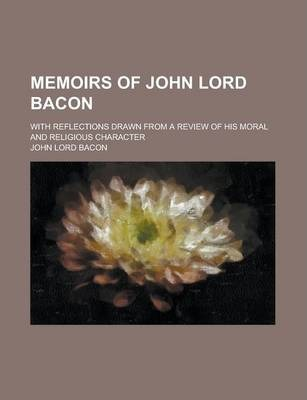 Memoirs of John Lord Bacon; With Reflections Drawn from a Review of His Moral and Religious Character