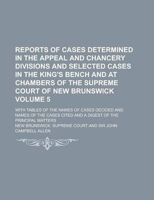 Reports of Cases Determined in the Appeal and Chancery Divisions and Selected Cases in the King's Bench and at Chambers of the Supreme Court of New Brunswick; With Tables of the Names of Cases Decided and Names of the Cases Cited Volume 5