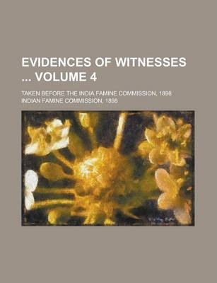 Evidences of Witnesses; Taken Before the India Famine Commission, 1898 Volume 4