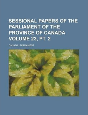 Sessional Papers of the Parliament of the Province of Canada Volume 23, PT. 2