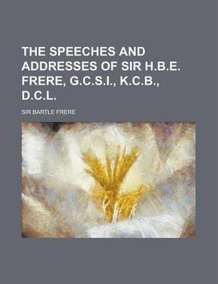 The Speeches and Addresses of Sir H.B.E. Frere, G.C.S.I., K.C.B., D.C.L