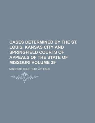 Cases Determined by the St. Louis, Kansas City and Springfield Courts of Appeals of the State of Missouri Volume 39