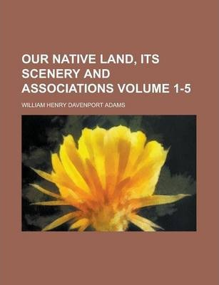 Our Native Land, Its Scenery and Associations Volume 1-5
