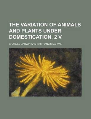The Variation of Animals and Plants Under Domestication. 2 V