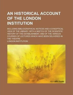 An Historical Account of the London Institution; Including Bibliographical Notices and a Synoptical View of the Library; With a Sketch of the Scientific History of the Establishment, and of the Various Courses of Lectures Which Have Been