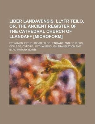 Liber Landavensis, Llyfr Teilo, Or, the Ancient Register of the Cathedral Church of Llandaff [Microform]; From Mss. in the Libraries of Hengwrt, and of Jesus College, Oxford
