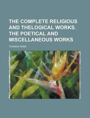 The Complete Religious and Thelogical Works. the Poetical and Miscellaneous Works