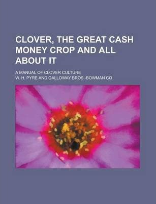 Clover, the Great Cash Money Crop and All about It; A Manual of Clover Culture