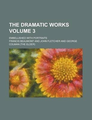 The Dramatic Works; Embellished with Portraits Volume 3
