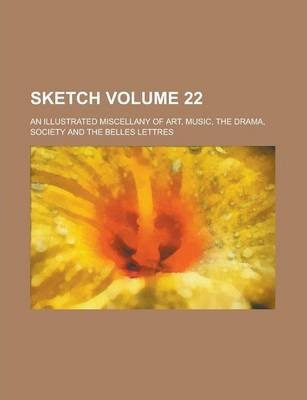 Sketch; An Illustrated Miscellany of Art, Music, the Drama, Society and the Belles Lettres Volume 22