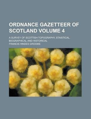 Ordnance Gazetteer of Scotland; A Survey of Scottish Topography, Staistical, Biographical and Historical Volume 4