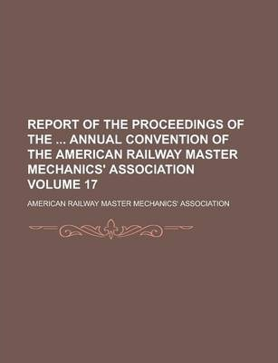 Report of the Proceedings of the Annual Convention of the American Railway Master Mechanics' Association Volume 17