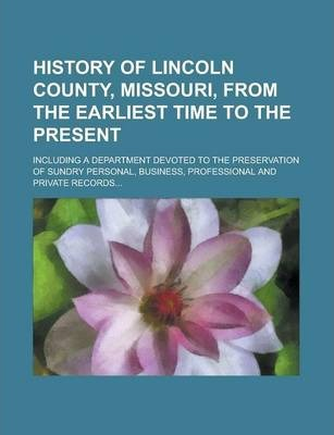 History of Lincoln County, Missouri, from the Earliest Time to the Present; Including a Department Devoted to the Preservation of Sundry Personal, Business, Professional and Private Records...