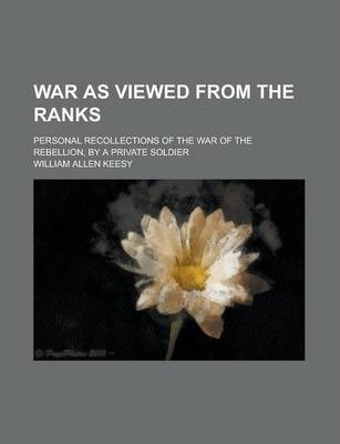 War as Viewed from the Ranks; Personal Recollections of the War of the Rebellion, by a Private Soldier