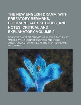 The New English Drama, with Prefatory Remarks, Biographical Sketches, and Notes, Critical and Explanatory; Being the Only Edition Existing Which Is Faithfully Marked with the Stage Business, and Stage Directions, as Performed at Volume 9