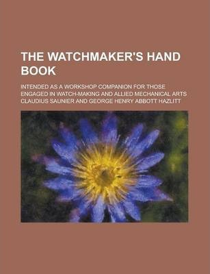 The Watchmaker's Hand Book; Intended as a Workshop Companion for Those Engaged in Watch-Making and Allied Mechanical Arts