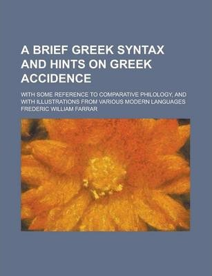 A Brief Greek Syntax and Hints on Greek Accidence; With Some Reference to Comparative Philology, and with Illustrations from Various Modern Languages