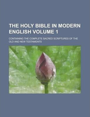 The Holy Bible in Modern English; Containing the Complete Sacred Scriptures of the Old and New Testaments Volume 1