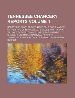 Tennessee Chancery Reports; Reports of Cases Argued in the Court of Chancery of the State of Tennessee and Decided by the Hon. William F. Cooper, Chancellor of the Seventh Chancery District at Nashville [1872-1878] Volume 1