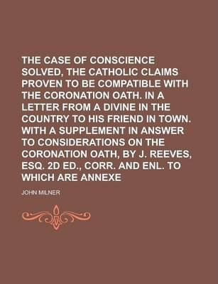 The Case of Conscience Solved, Or, the Catholic Claims Proven to Be Compatible with the Coronation Oath. in a Letter from a Divine in the Country to His Friend in Town. with a Supplement in Answer to Considerations on the Coronation Oath,