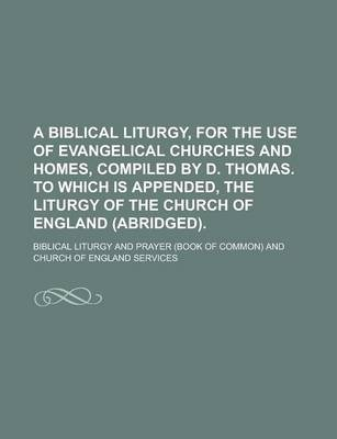A Biblical Liturgy, for the Use of Evangelical Churches and Homes, Compiled by D. Thomas. to Which Is Appended, the Liturgy of the Church of England (Abridged)