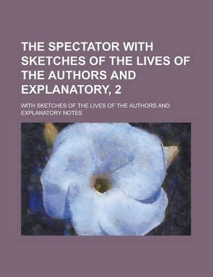 The Spectator with Sketches of the Lives of the Authors and Explanatory, 2; With Sketches of the Lives of the Authors and Explanatory Notes