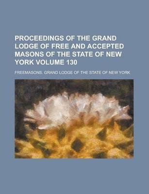 Proceedings of the Grand Lodge of Free and Accepted Masons of the State of New York Volume 130