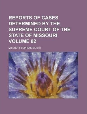 Reports of Cases Determined by the Supreme Court of the State of Missouri Volume 82