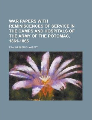 War Papers with Reminiscences of Service in the Camps and Hospitals of the Army of the Potomac, 1861-1865