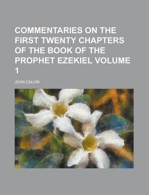 Commentaries on the First Twenty Chapters of the Book of the Prophet Ezekiel Volume 1