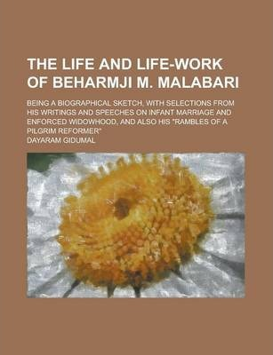 """The Life and Life-Work of Beharmji M. Malabari; Being a Biographical Sketch, with Selections from His Writings and Speeches on Infant Marriage and Enforced Widowhood, and Also His """"Rambles of a Pilgrim Reformer"""""""
