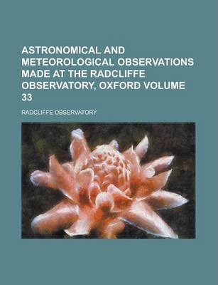 Astronomical and Meteorological Observations Made at the Radcliffe Observatory, Oxford Volume 33